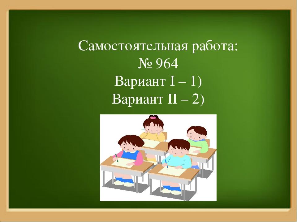 Самостоятельная работа: № 964 Вариант I – 1) Вариант II – 2)