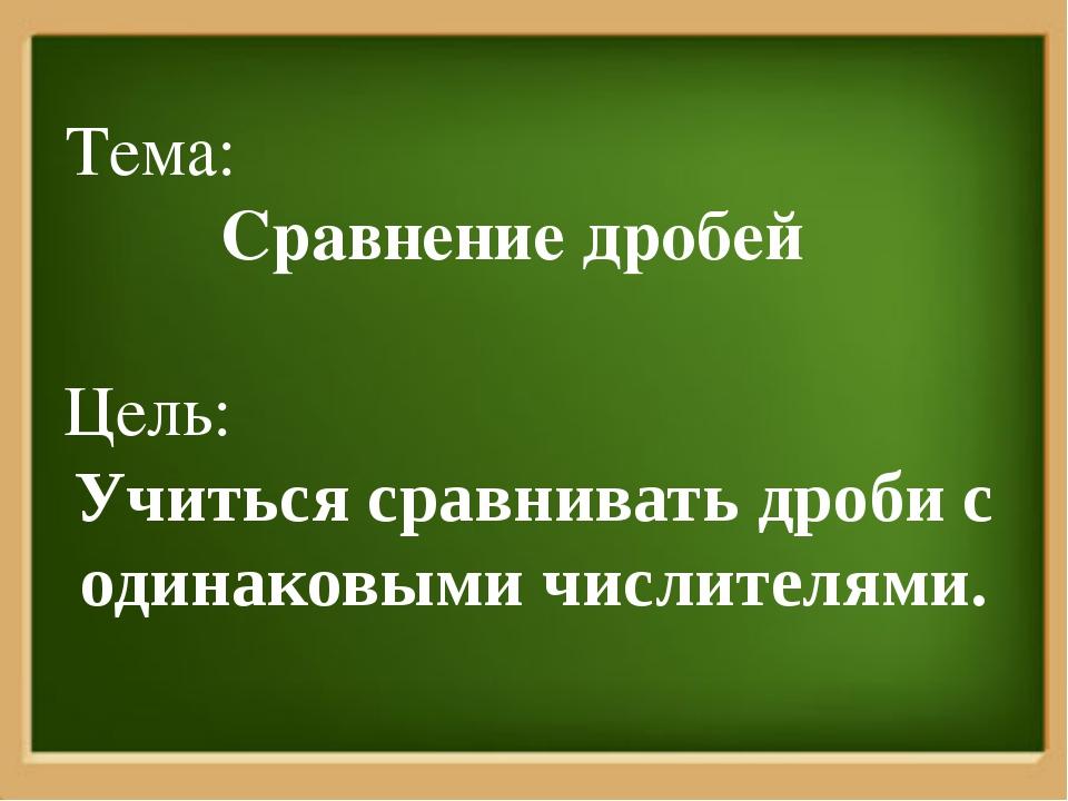 Тема: Сравнение дробей Цель: Учиться сравнивать дроби с одинаковыми числителя...