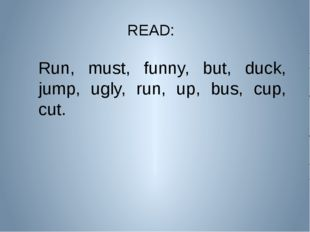 READ: Run, must, funny, but, duck, jump, ugly, run, up, bus, cup, cut.