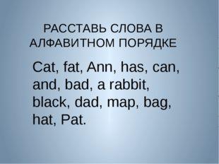 РАССТАВЬ СЛОВА В АЛФАВИТНОМ ПОРЯДКЕ Cat, fat, Ann, has, can, and, bad, a rab