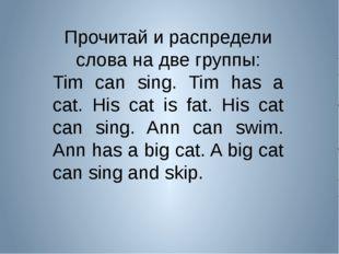 Прочитай и распредели слова на две группы: Tim can sing. Tim has a cat. His c