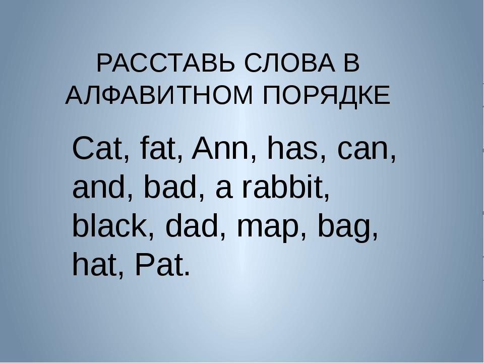 РАССТАВЬ СЛОВА В АЛФАВИТНОМ ПОРЯДКЕ Cat, fat, Ann, has, can, and, bad, a rab...