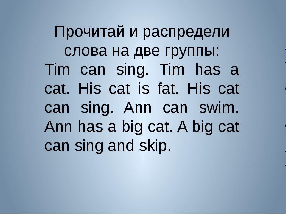 Прочитай и распредели слова на две группы: Tim can sing. Tim has a cat. His c...