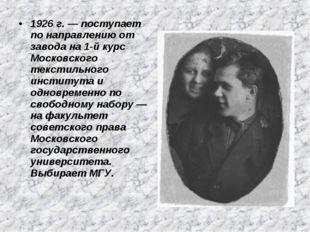 1926 г. — поступает по направлению от завода на 1-й курс Московского текстиль