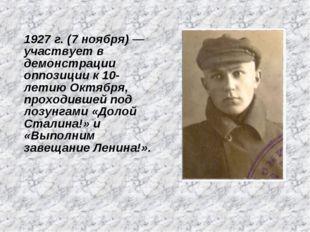 1927 г. (7 ноября) — участвует в демонстрации оппозиции к 10-летию Октября, п