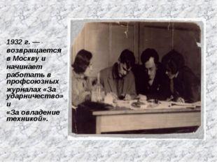 1932 г. — возвращается в Москву и начинает работать в профсоюзных журналах «З