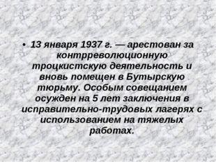 13 января 1937 г. — арестован за контрреволюционную троцкистскую деятельность