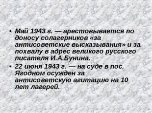 Май 1943 г. — арестовывается по доносу солагерников «за антисоветские высказы