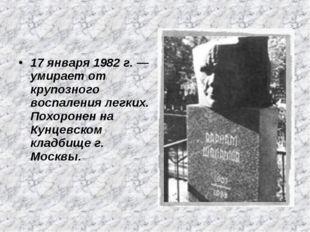 17 января 1982 г. — умирает от крупозного воспаления легких. Похоронен на Кун