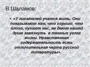 В.Шаламов: «У писателей учатся жить. Они показывают нам, что хорошо, что плох