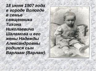 18 июня 1907 года в городе Вологде в семье священника Тихона Николаевича Шала