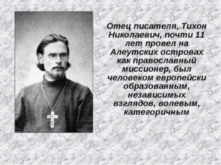 Отец писателя, Тихон Николаевич, почти 11 лет провел на Алеутских островах ка