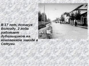 В 17 лет, покинув Вологду, 2 года работает дубильщиком на кожевенном заводе в