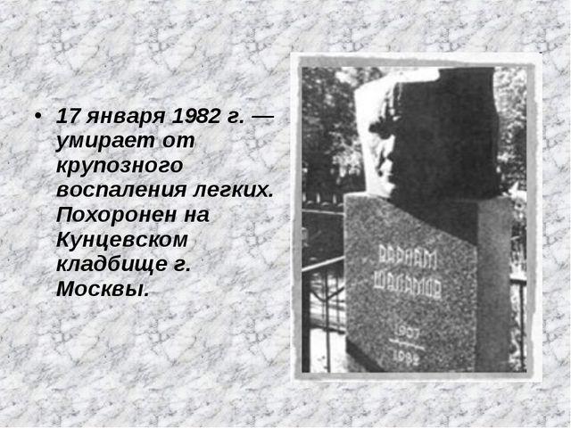 17 января 1982 г. — умирает от крупозного воспаления легких. Похоронен на Кун...