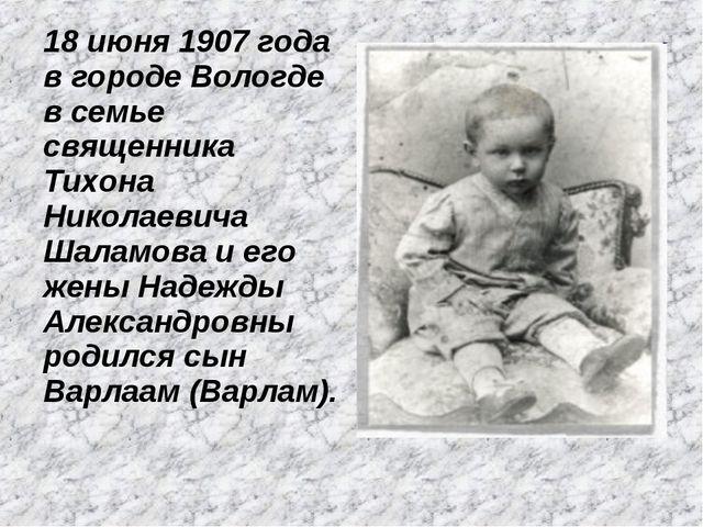 18 июня 1907 года в городе Вологде в семье священника Тихона Николаевича Шала...