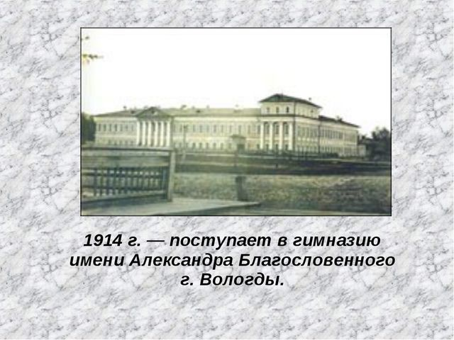 1914 г. — поступает в гимназию имени Александра Благословенного г. Вологды.