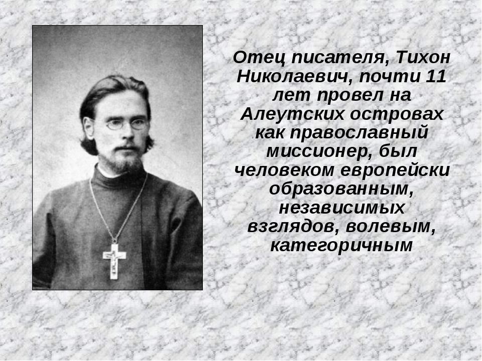 Отец писателя, Тихон Николаевич, почти 11 лет провел на Алеутских островах ка...
