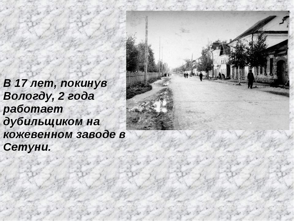 В 17 лет, покинув Вологду, 2 года работает дубильщиком на кожевенном заводе в...