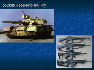 оружие и военную технику,