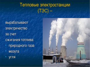 Тепловые электростанции (ТЭС) – вырабатывают электричество за счет сжигания т