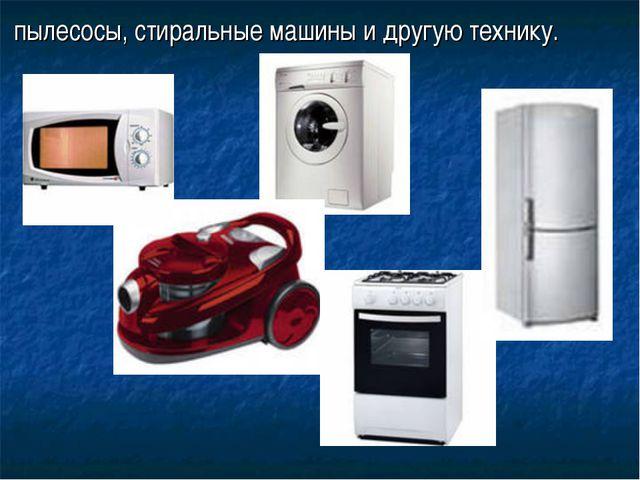 пылесосы, стиральные машины и другую технику.