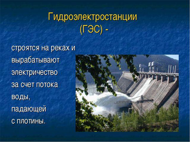 Гидроэлектростанции (ГЭС) - строятся на реках и вырабатывают электричество за...