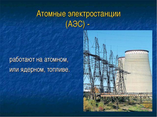 Атомные электростанции (АЭС) - работают на атомном, или ядерном, топливе.
