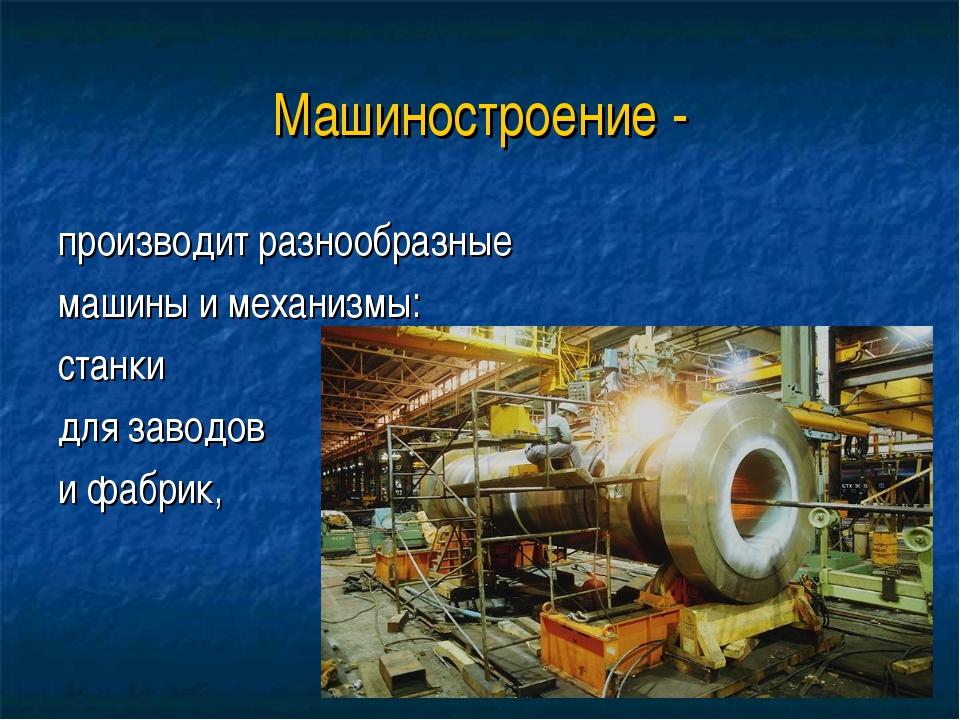 Машиностроение - производит разнообразные машины и механизмы: станки для заво...