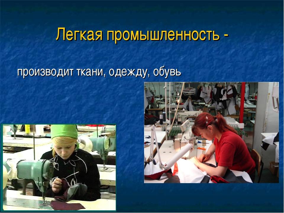 Легкая промышленность - производит ткани, одежду, обувь