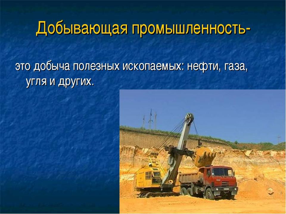 Добывающая промышленность- это добыча полезных ископаемых: нефти, газа, угля...