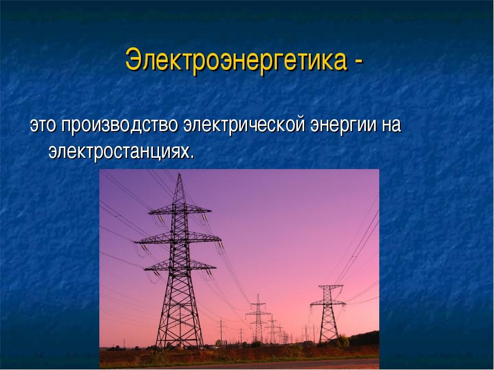 Электроэнергетика - это производство электрической энергии на электростанциях.