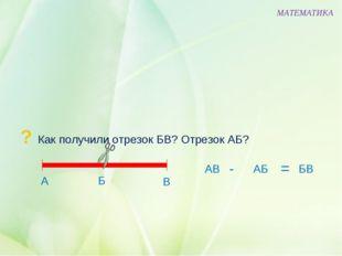 ? Как получили отрезок БВ? Отрезок АБ? МАТЕМАТИКА Б В А АВ АБ БВ - =