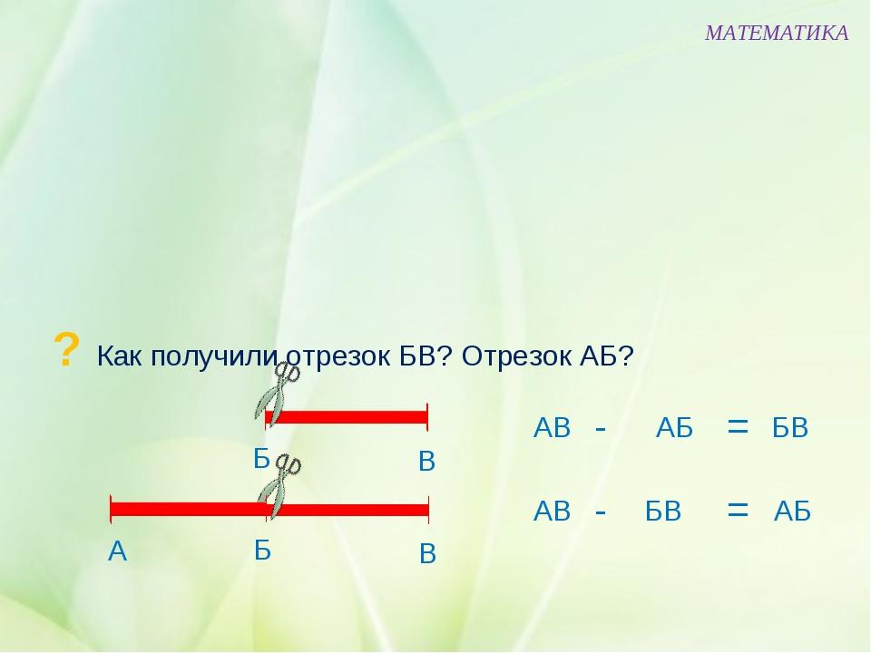 ? Как получили отрезок БВ? Отрезок АБ? МАТЕМАТИКА Б В АВ АБ БВ - = Б В А АВ...