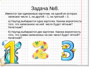 Задача №8. Имеются три одинаковые карточки, на одной из которых записано числ