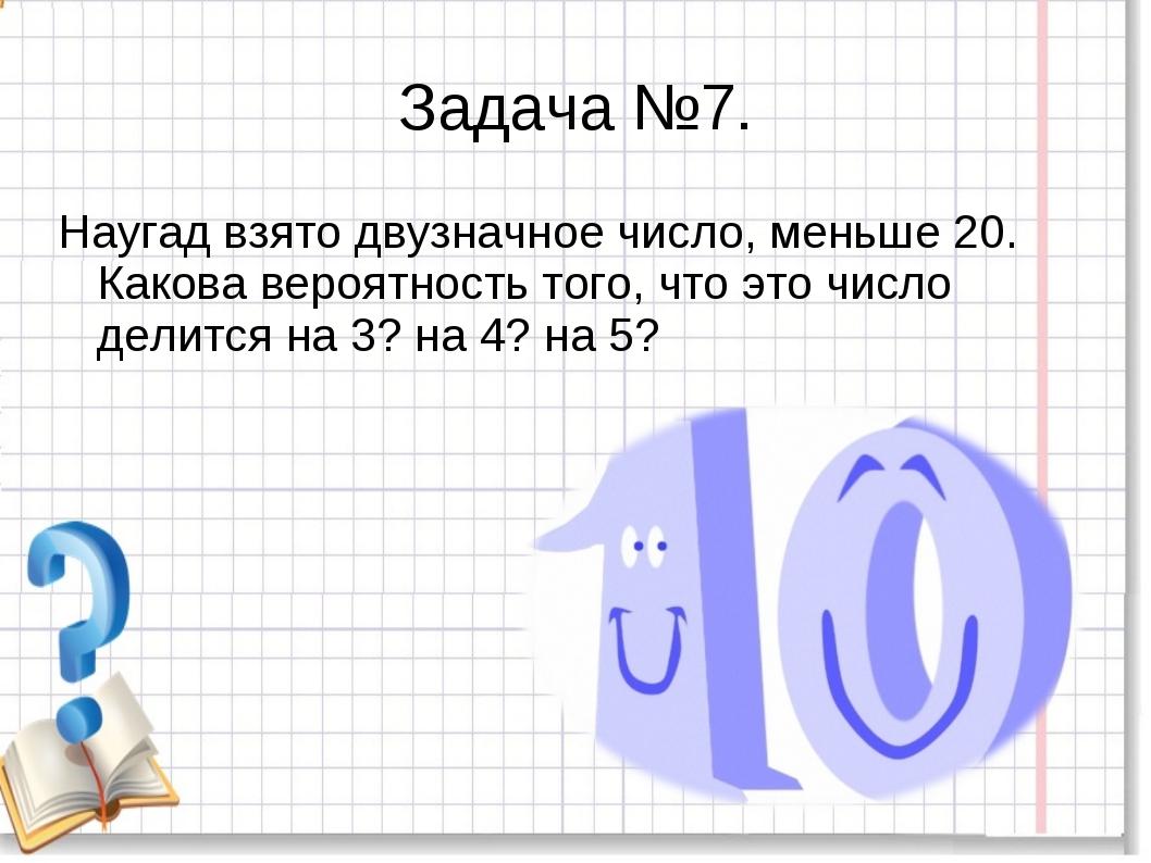 Задача №7. Наугад взято двузначное число, меньше 20. Какова вероятность того,...