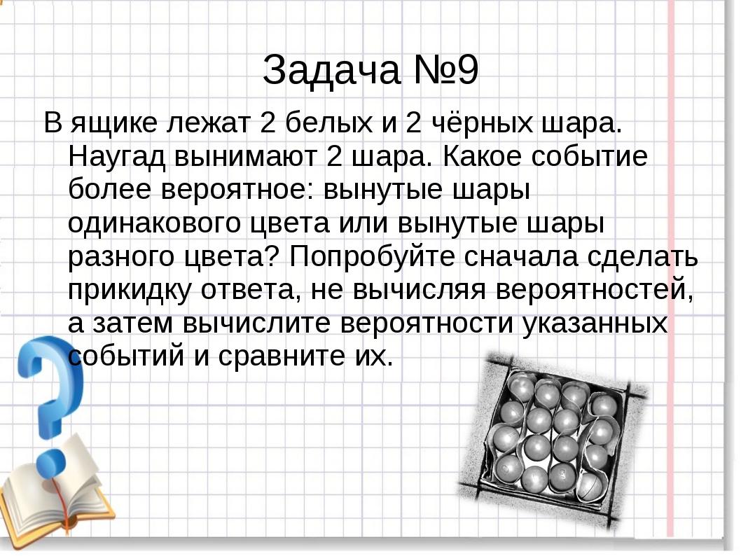 Задача №9 В ящике лежат 2 белых и 2 чёрных шара. Наугад вынимают 2 шара. Како...