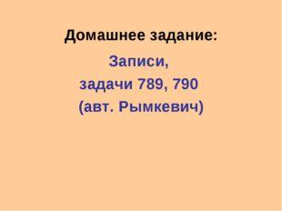 Домашнее задание: Записи, задачи 789, 790 (авт. Рымкевич)