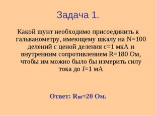 Задача 1. Какой шунт необходимо присоединить к гальванометру, имеющему шкалу