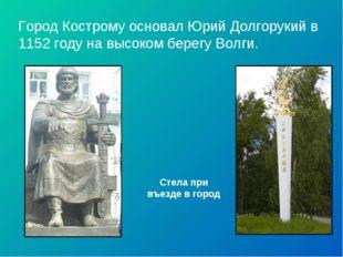 Город Кострому основал Юрий Долгорукий в 1152 году на высоком берегу Волги. С
