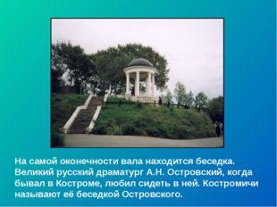 На самой оконечности вала находится беседка. Великий русский драматург А.Н. О