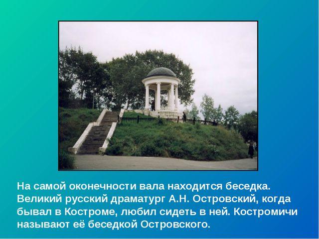 На самой оконечности вала находится беседка. Великий русский драматург А.Н. О...