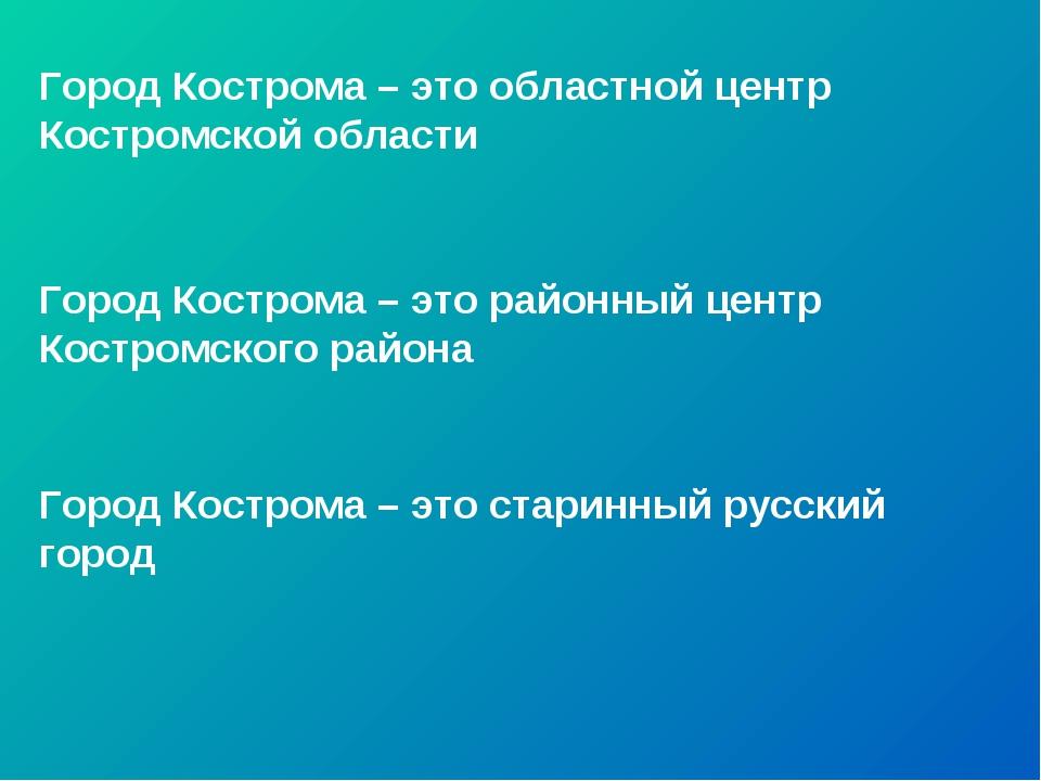 Город Кострома – это областной центр Костромской области Город Кострома – это...