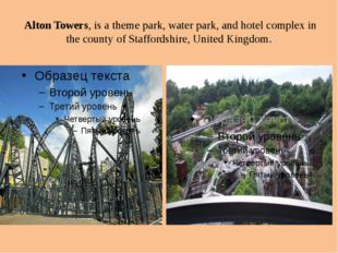Alton Towers, is a theme park, water park, and hotel complex in the county o