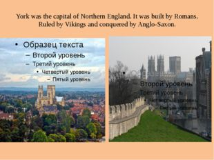 York was the capital of Northern England. It was built by Romans. Ruled by Vi