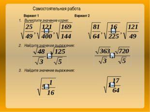 Вариант 1 Вариант 2 Вычислите значение корня: Найдите значение выражения: На