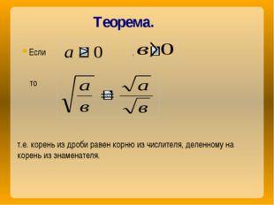Теорема. Если , , то , т.е. корень из дроби равен корню из числителя, деленно