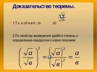 Доказательство теоремы. 1.Т.к. а ≥0 и в›0 , то ≥0. 2.По свойству возведения д