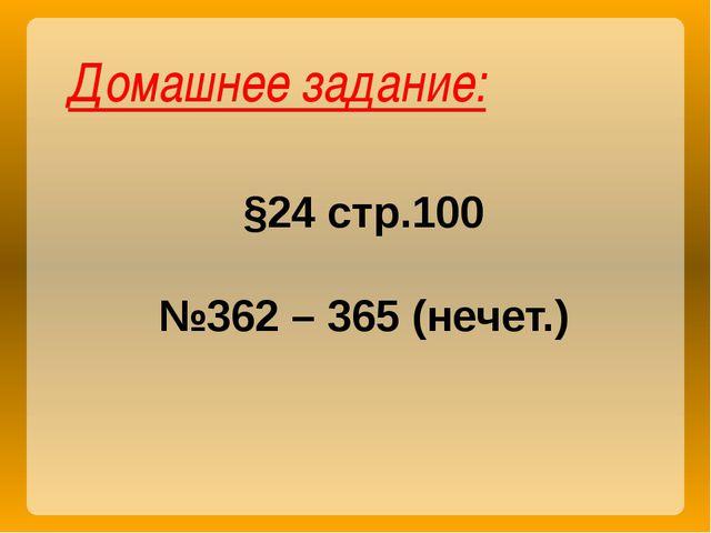 Домашнее задание: §24 стр.100 №362 – 365 (нечет.)