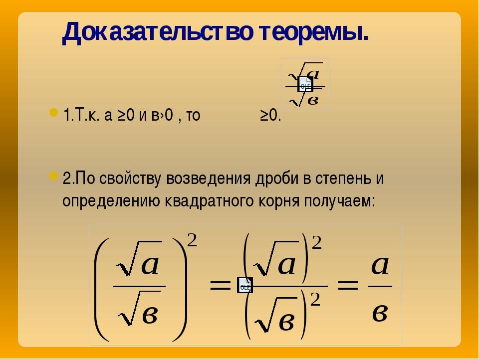 Доказательство теоремы. 1.Т.к. а ≥0 и в›0 , то ≥0. 2.По свойству возведения д...