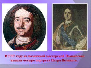 В 1757 году из мозаичной мастерской Ломоносова вышли четыре портрета Петра Ве